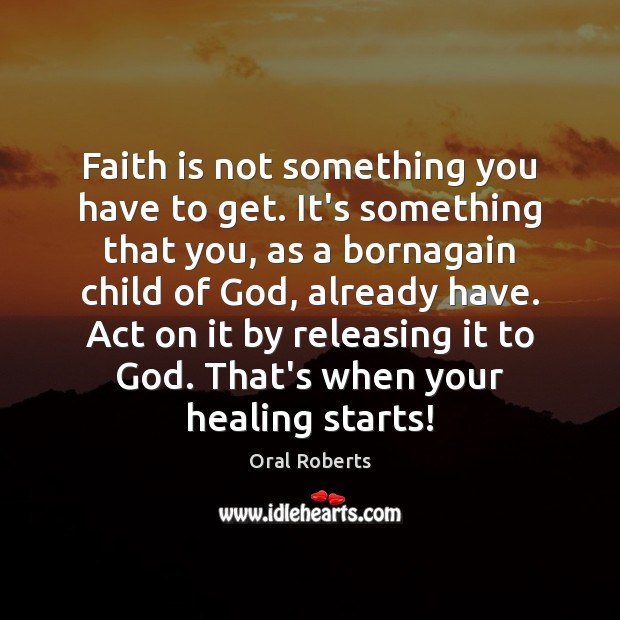 Faith is not something you have to get. It's something that you, Oral Roberts Picture Quote