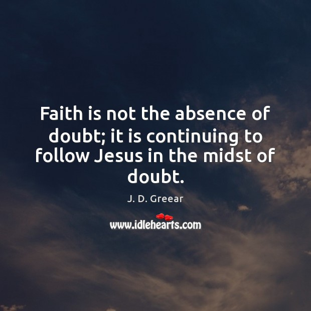 Faith is not the absence of doubt; it is continuing to follow Jesus in the midst of doubt. J. D. Greear Picture Quote