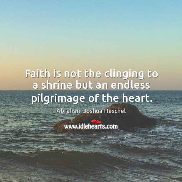 Faith is not the clinging to a shrine but an endless pilgrimage of the heart. Image