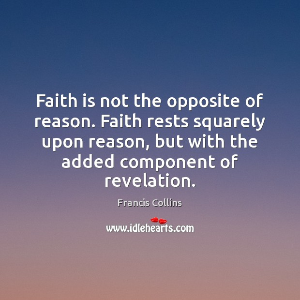 Faith is not the opposite of reason. Faith rests squarely upon reason, Francis Collins Picture Quote