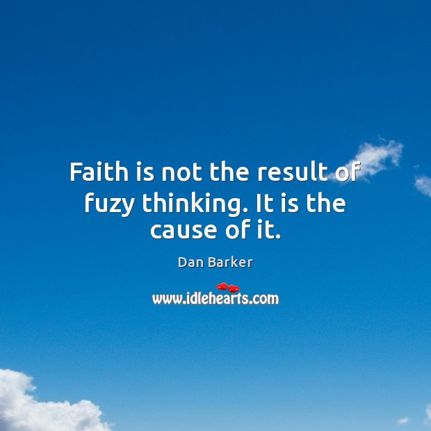 Faith is not the result of fuzy thinking. It is the cause of it. Image