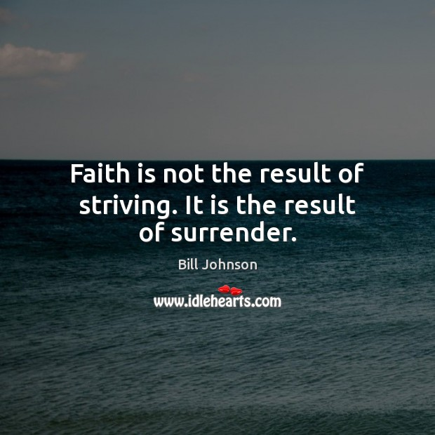 Faith is not the result of striving. It is the result of surrender. Bill Johnson Picture Quote