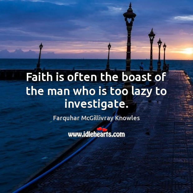 Faith is often the boast of the man who is too lazy to investigate. Image