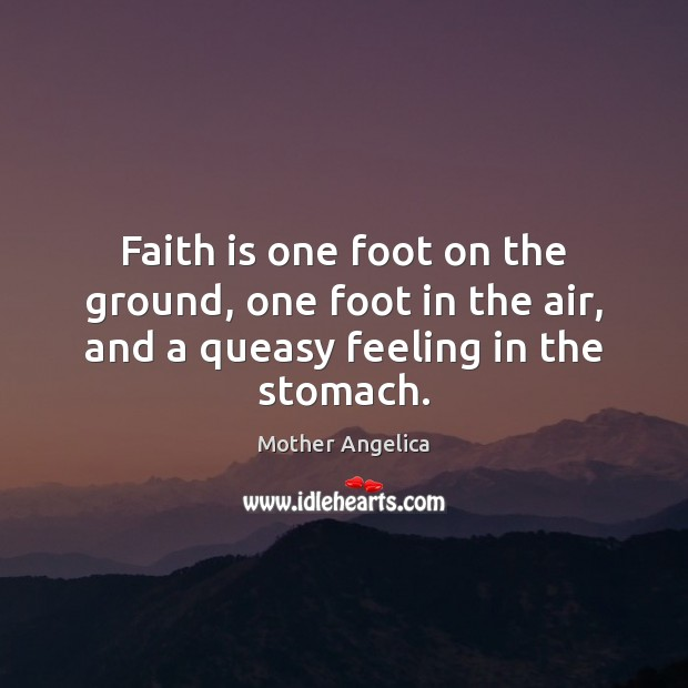 Faith is one foot on the ground, one foot in the air, and a queasy feeling in the stomach. Mother Angelica Picture Quote
