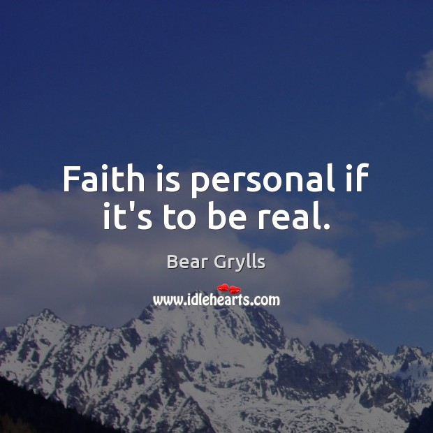 Faith is personal if it's to be real. Bear Grylls Picture Quote