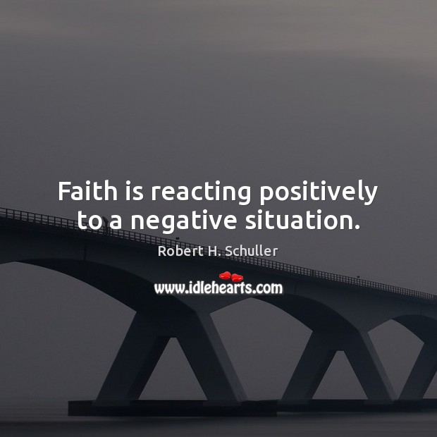 Faith is reacting positively to a negative situation. Robert H. Schuller Picture Quote