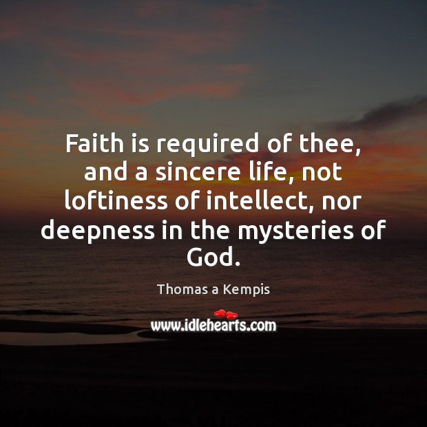 Faith is required of thee, and a sincere life, not loftiness of Image