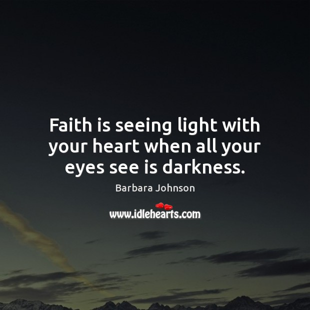 Faith is seeing light with your heart when all your eyes see is darkness. Barbara Johnson Picture Quote