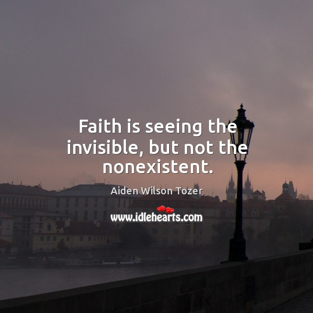 Faith is seeing the invisible, but not the nonexistent. Image