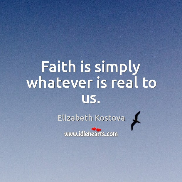 Faith is simply whatever is real to us. Elizabeth Kostova Picture Quote
