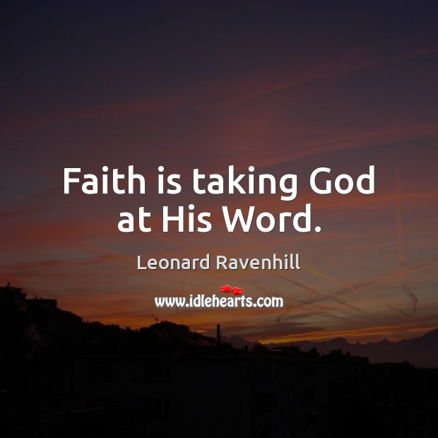 Faith is taking God at His Word. Leonard Ravenhill Picture Quote