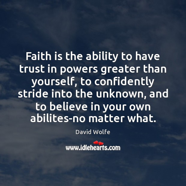 Faith is the ability to have trust in powers greater than yourself, David Wolfe Picture Quote