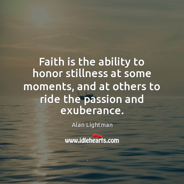 Faith is the ability to honor stillness at some moments, and at Alan Lightman Picture Quote