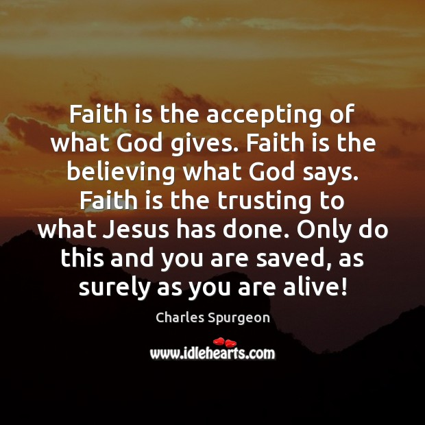 Faith is the accepting of what God gives. Faith is the believing God Quotes Image