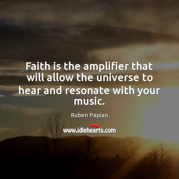 Image, Faith is the amplifier that will allow the universe to hear and resonate with your music.