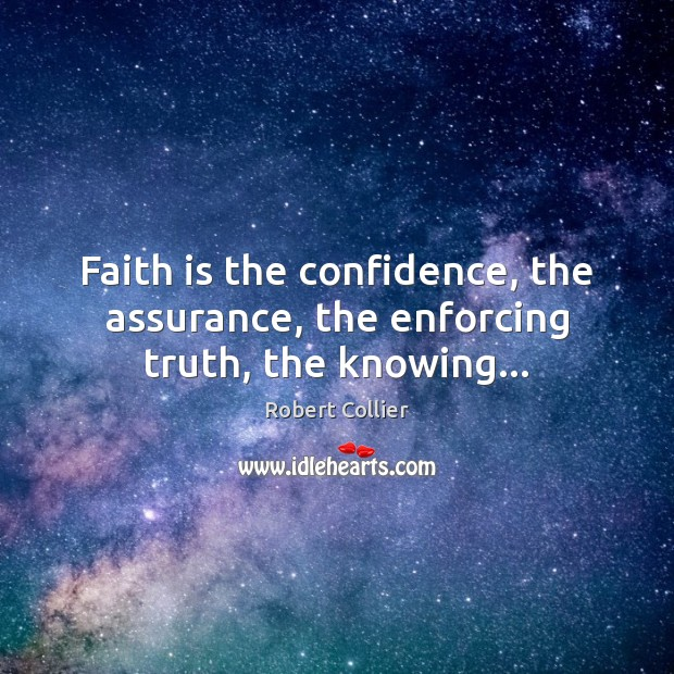 Faith is the confidence, the assurance, the enforcing truth, the knowing… Robert Collier Picture Quote