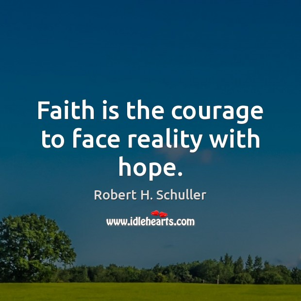 Faith is the courage to face reality with hope. Robert H. Schuller Picture Quote