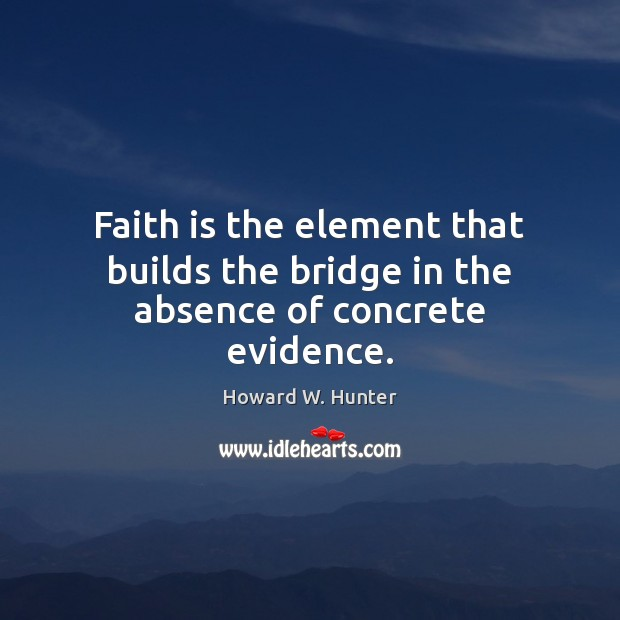 Faith is the element that builds the bridge in the absence of concrete evidence. Howard W. Hunter Picture Quote