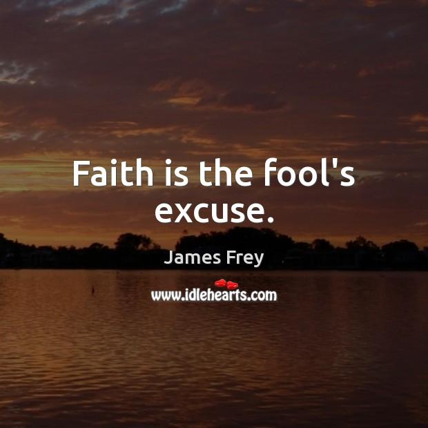 Faith is the fool's excuse. Image