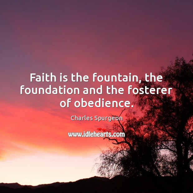 Image, Faith is the fountain, the foundation and the fosterer of obedience.