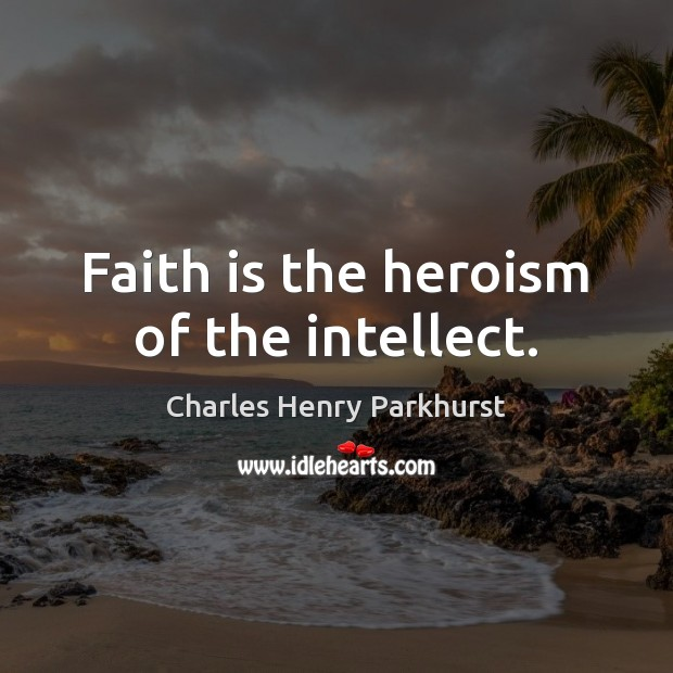 Image, Faith is the heroism of the intellect.