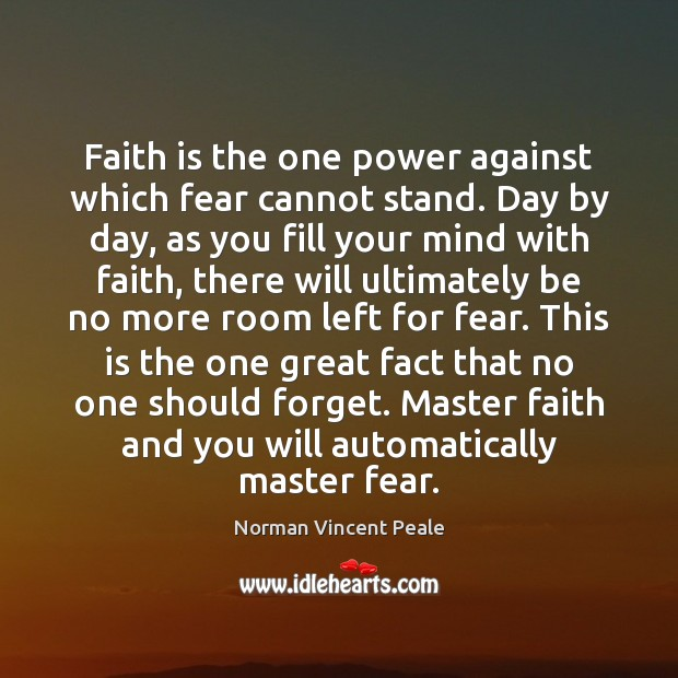 Faith is the one power against which fear cannot stand. Day by Norman Vincent Peale Picture Quote