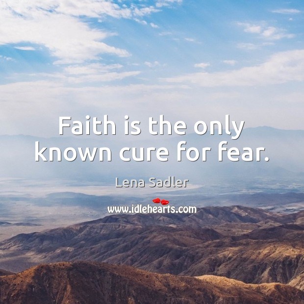 Faith is the only known cure for fear. Image
