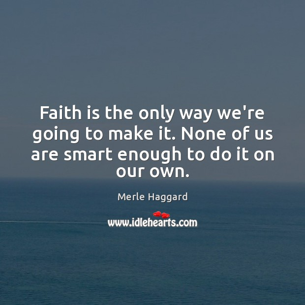 Faith is the only way we're going to make it. None of Merle Haggard Picture Quote