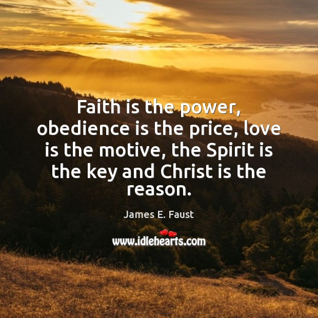 Faith is the power, obedience is the price, love is the motive, James E. Faust Picture Quote