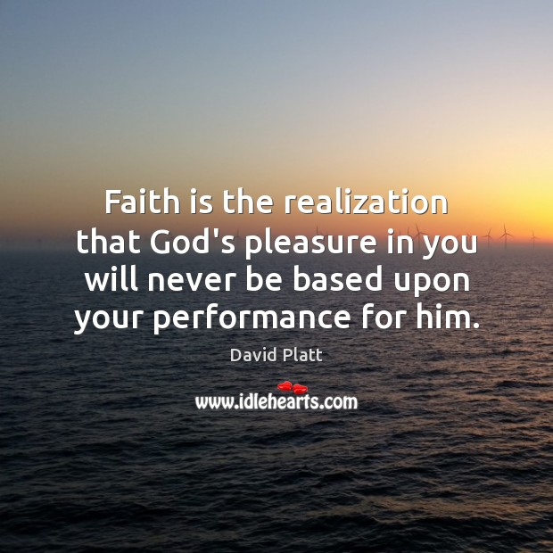 Faith is the realization that God's pleasure in you will never be David Platt Picture Quote