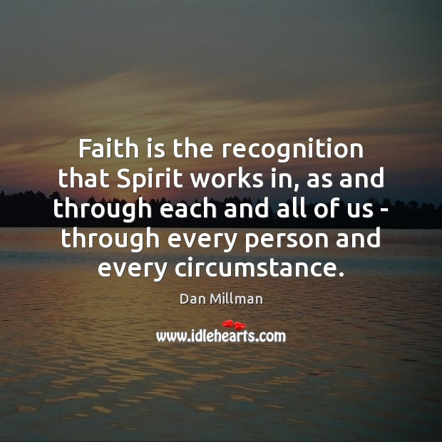 Faith is the recognition that Spirit works in, as and through each Dan Millman Picture Quote