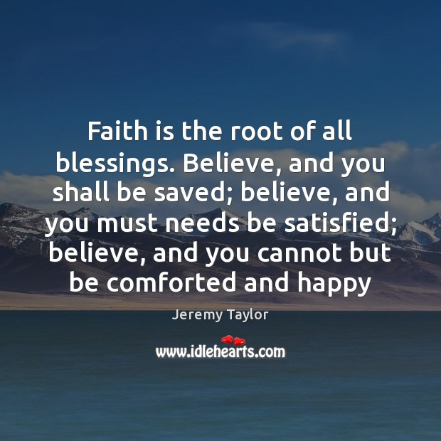 Faith is the root of all blessings. Believe, and you shall be Jeremy Taylor Picture Quote