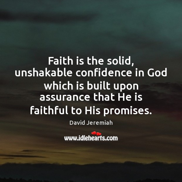 Faith is the solid, unshakable confidence in God which is built upon David Jeremiah Picture Quote