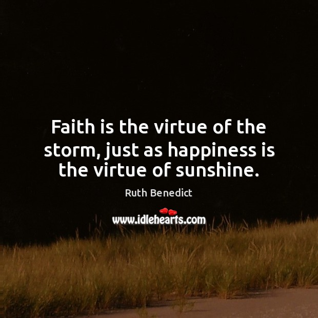 Faith is the virtue of the storm, just as happiness is the virtue of sunshine. Ruth Benedict Picture Quote