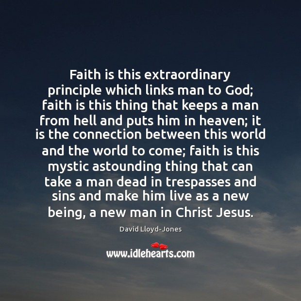 Faith is this extraordinary principle which links man to God; faith is David Lloyd-Jones Picture Quote