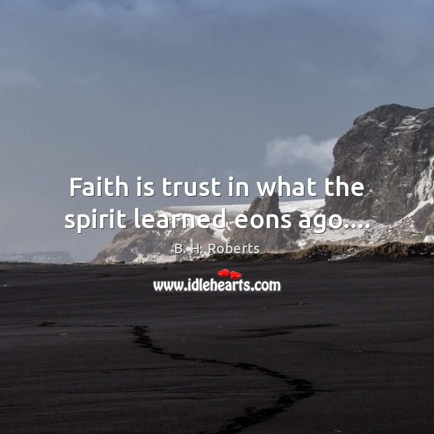 Faith is trust in what the spirit learned eons ago…. Image