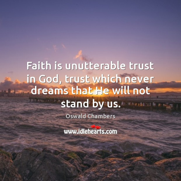 Faith is unutterable trust in God, trust which never dreams that He will not stand by us. Image