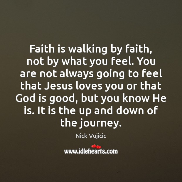 Faith is walking by faith, not by what you feel. You are God is Good Quotes Image