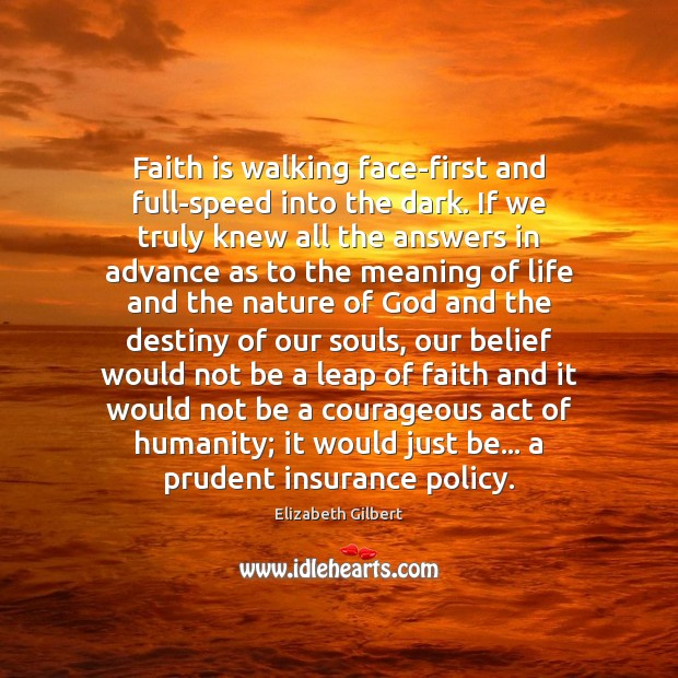 Faith is walking face-first and full-speed into the dark. If we truly Elizabeth Gilbert Picture Quote