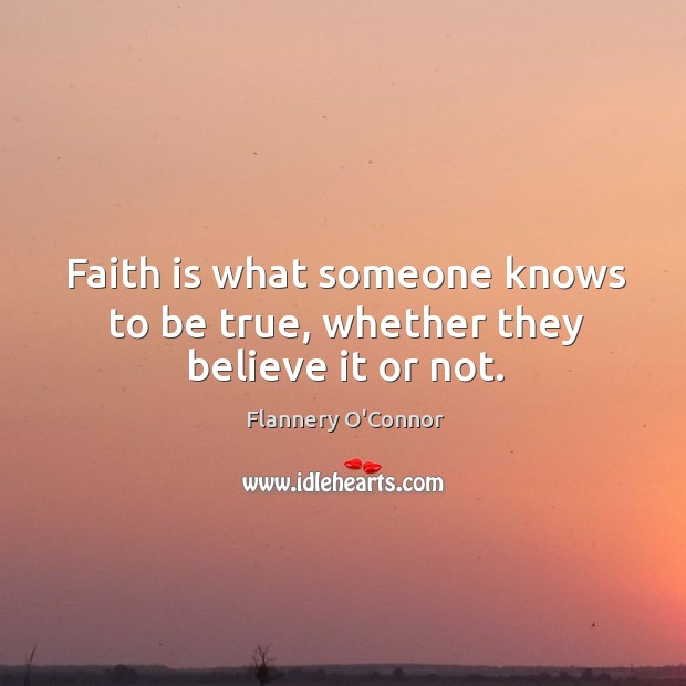 Faith is what someone knows to be true, whether they believe it or not. Image