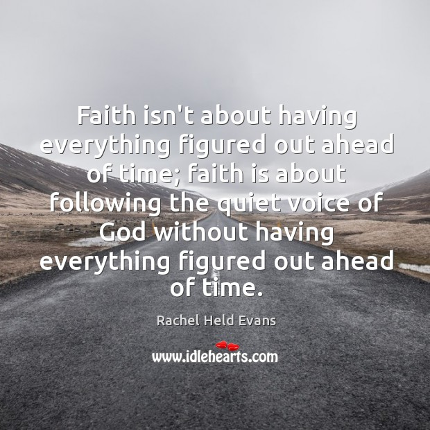 Faith isn't about having everything figured out ahead of time; faith is Rachel Held Evans Picture Quote