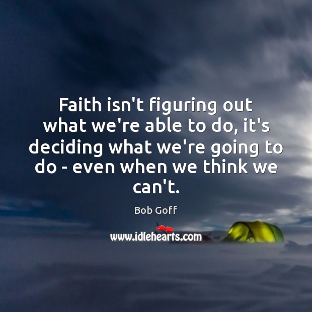Faith isn't figuring out what we're able to do, it's deciding what Bob Goff Picture Quote