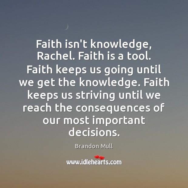 Faith isn't knowledge, Rachel. Faith is a tool. Faith keeps us going Brandon Mull Picture Quote