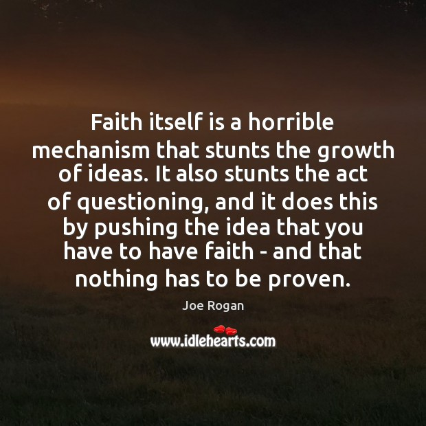 Faith itself is a horrible mechanism that stunts the growth of ideas. Joe Rogan Picture Quote