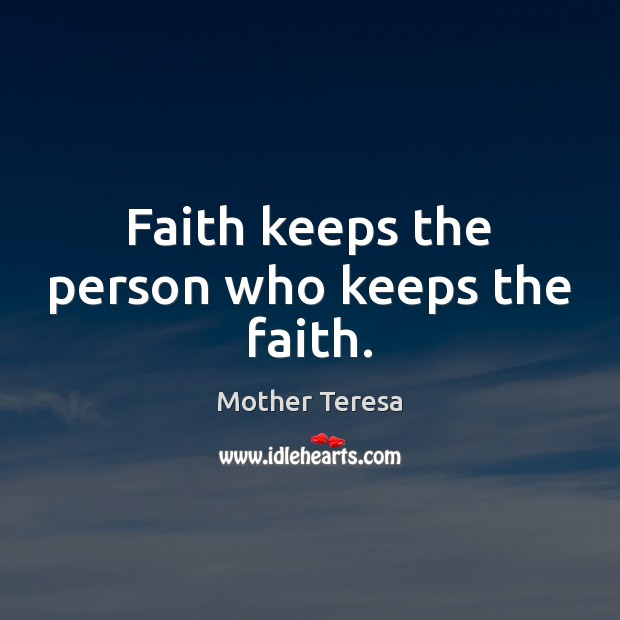 Faith keeps the person who keeps the faith. Mother Teresa Picture Quote