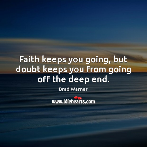 Image, Faith keeps you going, but doubt keeps you from going off the deep end.