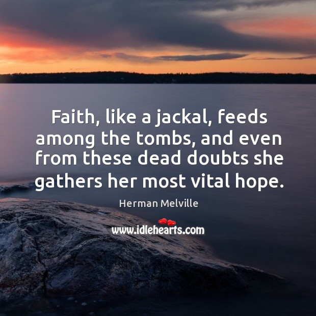 Faith, like a jackal, feeds among the tombs, and even from these dead doubts she gathers her most vital hope. Image