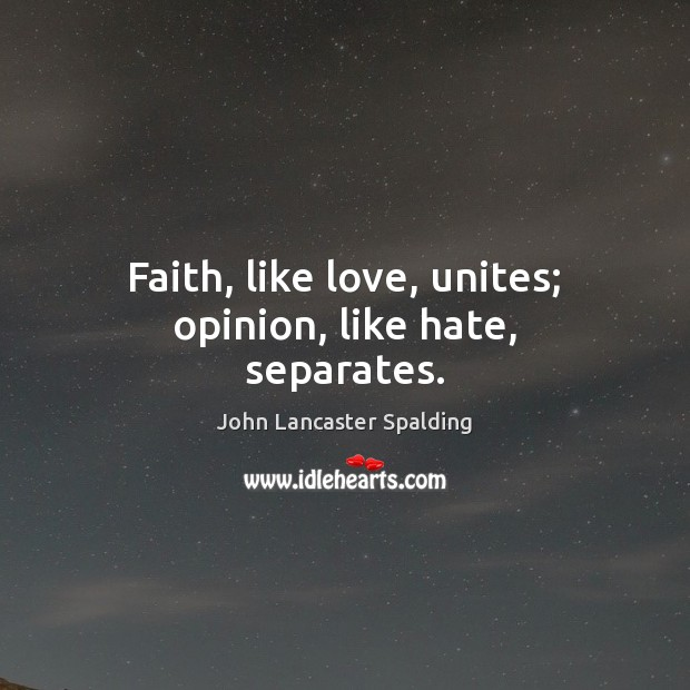Faith, like love, unites; opinion, like hate, separates. John Lancaster Spalding Picture Quote