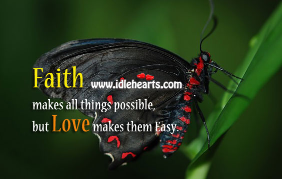 Faith makes all things possible, but Love makes them Easy
