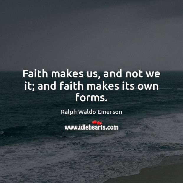 Image, Faith makes us, and not we it; and faith makes its own forms.